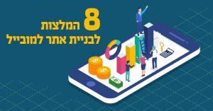 בניית אתר למובייל – 8 המלצות לחוויית גלישה בטלפונים ניידים